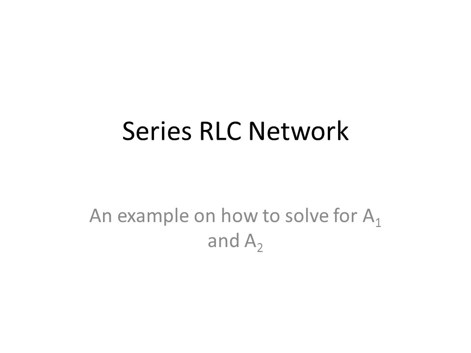 Series RLC Network An example on how to solve for A 1 and A 2