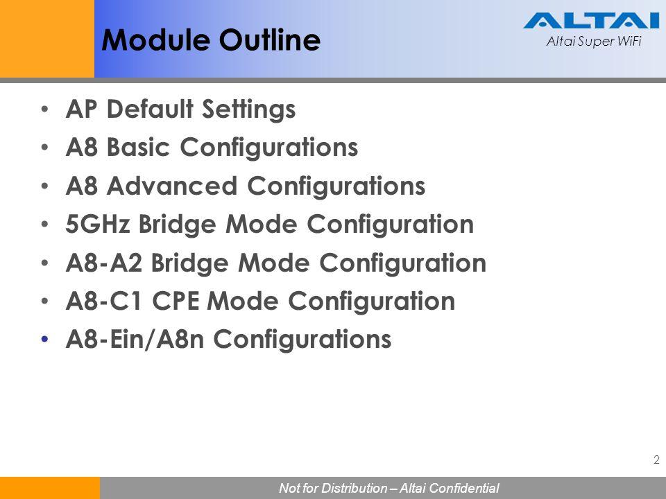 Altai Super WiFi 3 Not for Distribution – Altai Confidential Altai Super WiFi AP Default Settings A8/A8-Ei/A8-i default IP address 192.168.1.222 255.255.255.0 FW 2.2.3.101 Username: altai Password: wag A2/A2e default IP address 192.168.1.20 255.255.255.0 FW 1.0.0.26 Username: altai Password: wag A8-Ein/A8n default IP address 192.168.1.222 255.255.255.0 FW 1.2.0.621 Username: root Password: superwifi123 C1 management IP address 192.168.99.99 255.255.255.0 FW 1.0.0.19 Username: altai Password: wag