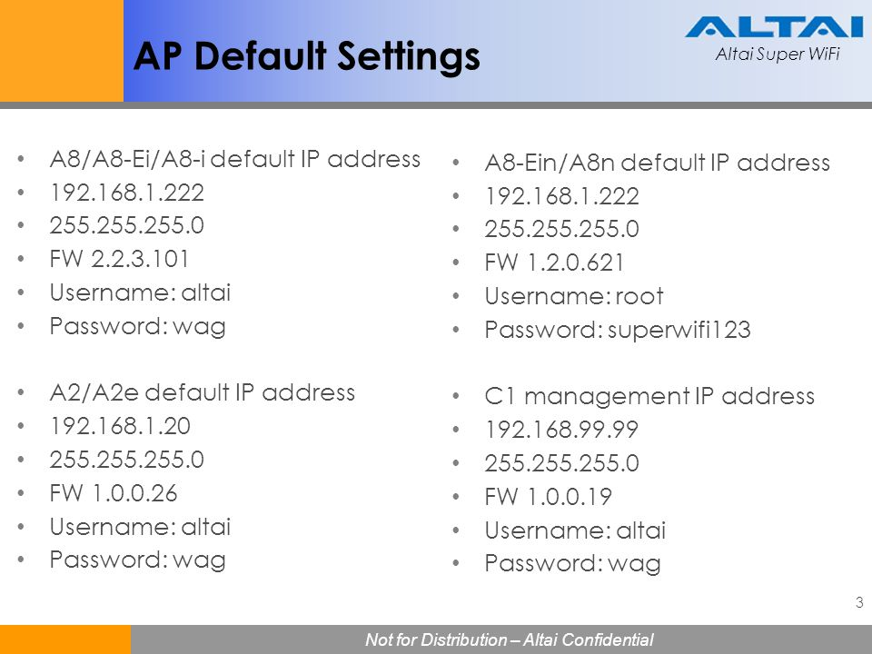 Altai Super WiFi 3 Not for Distribution – Altai Confidential Altai Super WiFi AP Default Settings A8/A8-Ei/A8-i default IP address 192.168.1.222 255.2