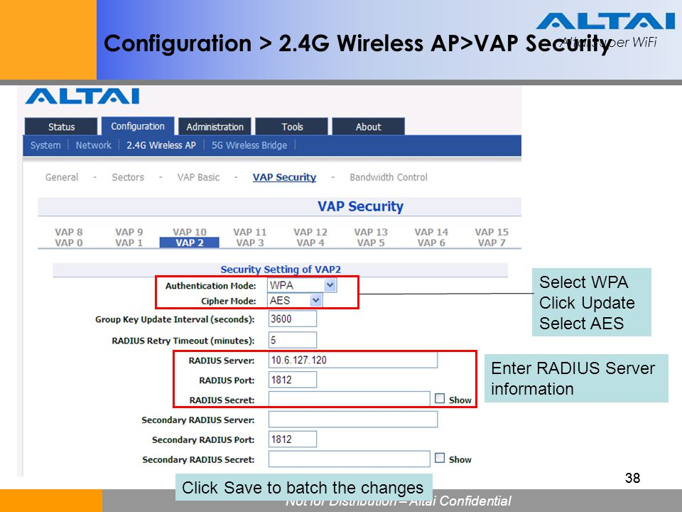 Altai Super WiFi Not for Distribution – Altai Confidential Altai Super WiFi 38 Configuration > 2.4G Wireless AP>VAP Security Select WPA Click Update S