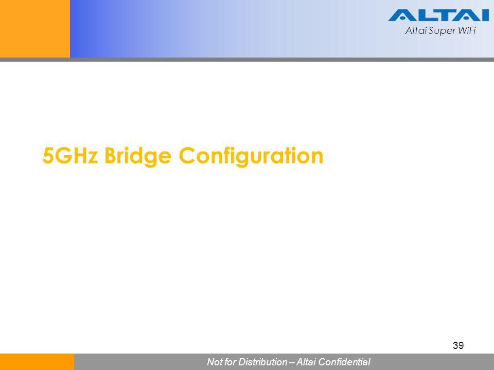 Altai Super WiFi Not for Distribution – Altai Confidential Altai Super WiFi 39 5GHz Bridge Configuration
