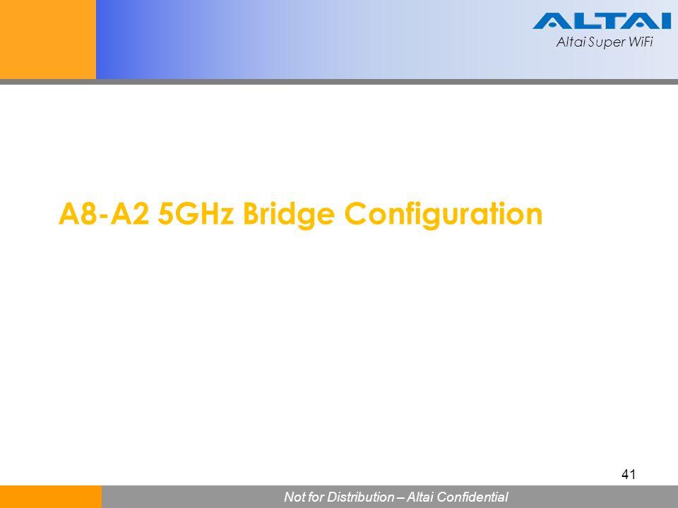 Altai Super WiFi Not for Distribution – Altai Confidential Altai Super WiFi 41 A8-A2 5GHz Bridge Configuration