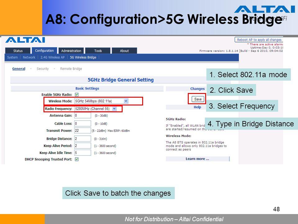 Altai Super WiFi Not for Distribution – Altai Confidential Altai Super WiFi 48 A8: Configuration>5G Wireless Bridge 1. Select 802.11a mode 2. Click Sa