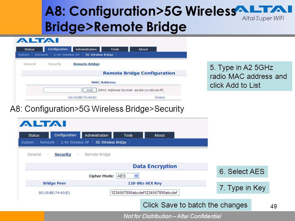 Altai Super WiFi Not for Distribution – Altai Confidential Altai Super WiFi 49 A8: Configuration>5G Wireless Bridge>Remote Bridge 5. Type in A2 5GHz r