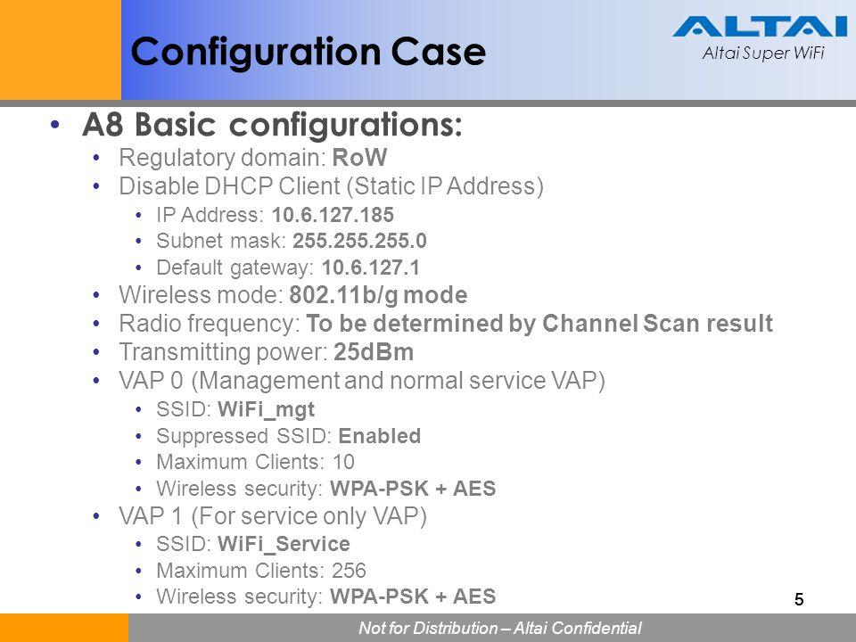Altai Super WiFi Not for Distribution – Altai Confidential Altai Super WiFi 555 Configuration Case A8 Basic configurations: Regulatory domain: RoW Dis