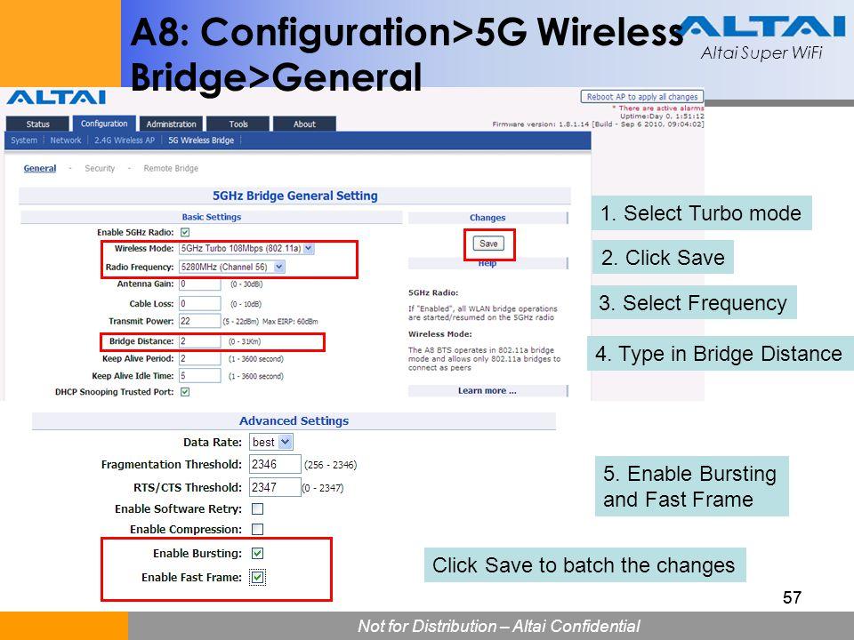 Altai Super WiFi Not for Distribution – Altai Confidential Altai Super WiFi 57 A8: Configuration>5G Wireless Bridge>General 1. Select Turbo mode 2. Cl