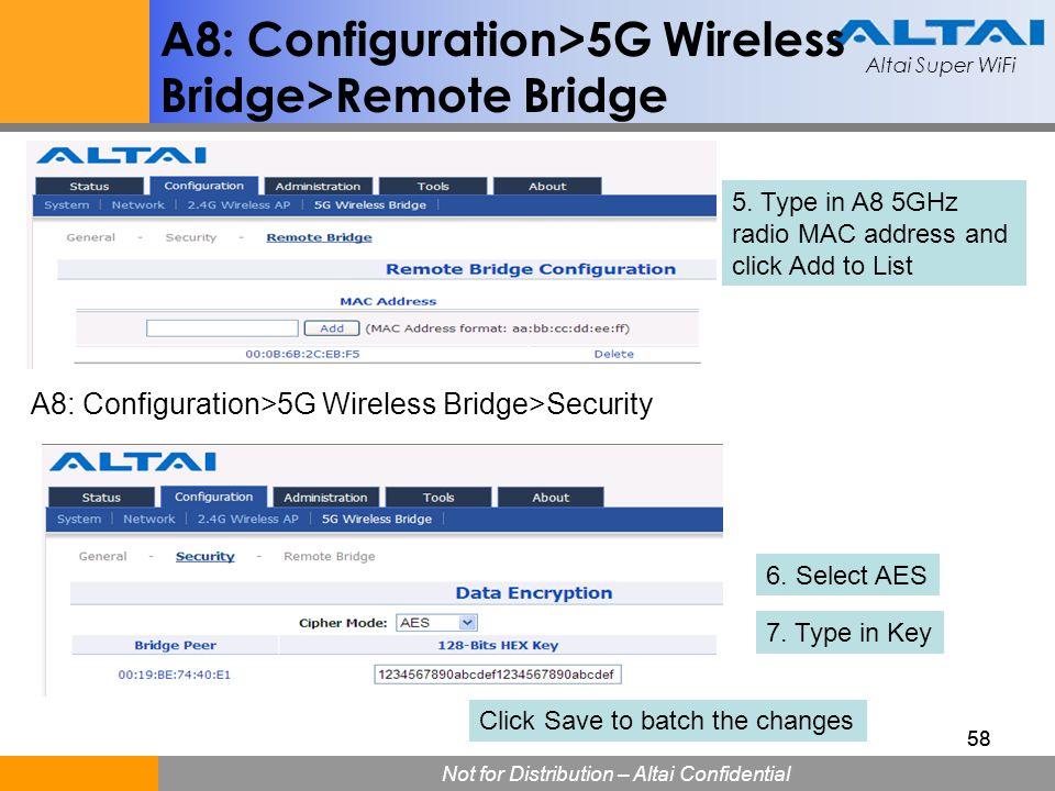 Altai Super WiFi Not for Distribution – Altai Confidential Altai Super WiFi 58 A8: Configuration>5G Wireless Bridge>Remote Bridge 5. Type in A8 5GHz r