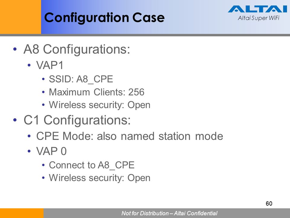 Altai Super WiFi Not for Distribution – Altai Confidential Altai Super WiFi 60 A8 Configurations: VAP1 SSID: A8_CPE Maximum Clients: 256 Wireless secu