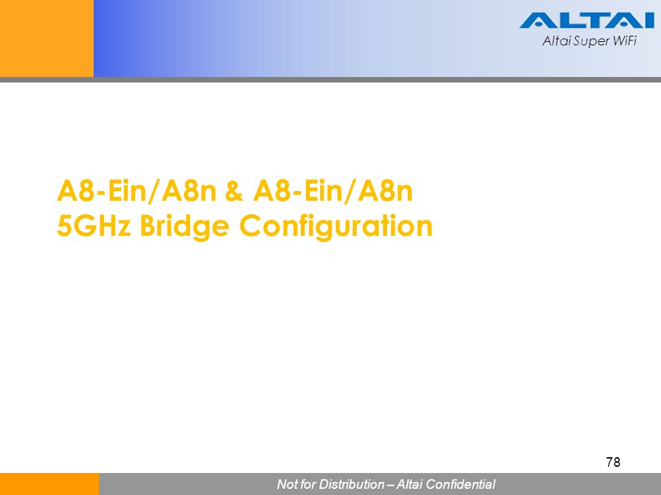 Altai Super WiFi Not for Distribution – Altai Confidential Altai Super WiFi 78 A8-Ein/A8n & A8-Ein/A8n 5GHz Bridge Configuration