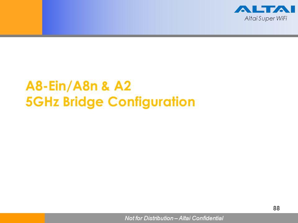 Altai Super WiFi Not for Distribution – Altai Confidential Altai Super WiFi 88 A8-Ein/A8n & A2 5GHz Bridge Configuration