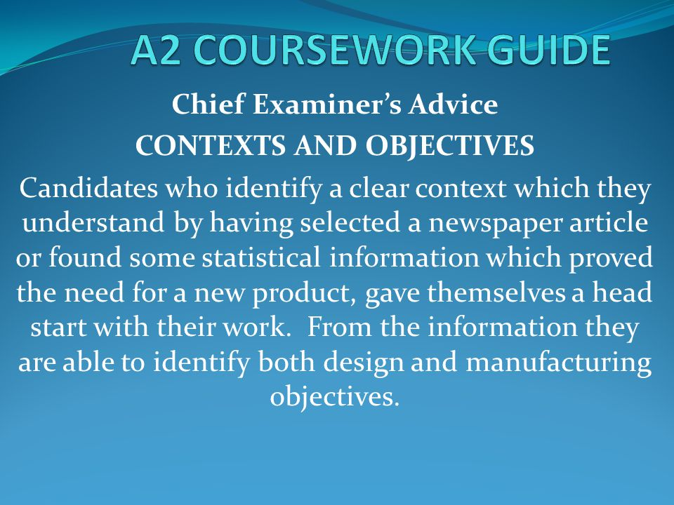Chief Examiner's Advice CONTEXTS AND OBJECTIVES Candidates who identify a clear context which they understand by having selected a newspaper article or found some statistical information which proved the need for a new product, gave themselves a head start with their work.