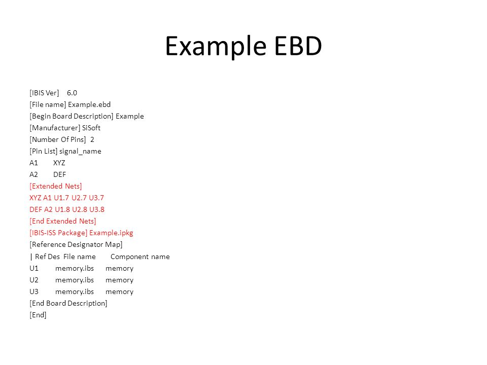 Example as an EMD A Nose by Any Other Name Still Smells [IBIS Ver] 6.0 [File name] Example.emd [Begin Module Description] Example [Manufacturer] SiSoft [Number Of Pins] 2 [Pin List] signal_name A1 XYZ A2 DEF [Extended Nets] XYZ A1 U1.7 U2.7 U3.7 DEF A2 U1.8 U2.8 U3.8 [End Extended Nets] [IBIS-ISS Package] Example.ipkg [Reference Designator Map] | Ref Des File name Component name U1 memory.ibs memory U2 memory.ibs memory U3 memory.ibs memory [End Module Description] [End]