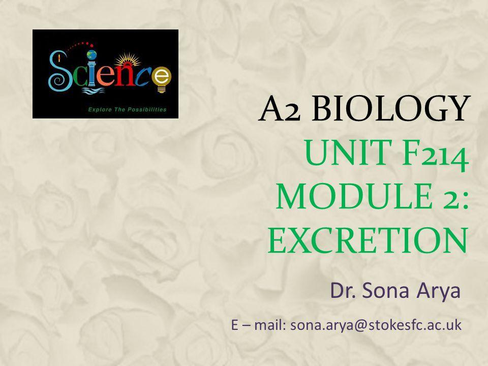 A2 BIOLOGY UNIT F214 MODULE 2: EXCRETION Dr. Sona Arya E – mail: sona.arya@stokesfc.ac.uk