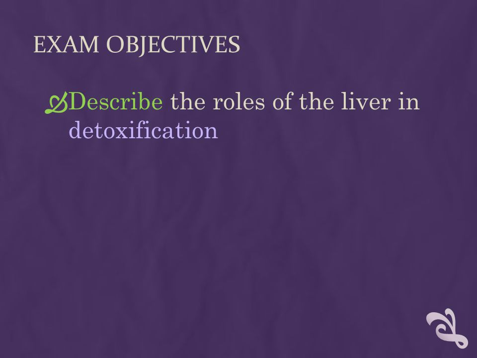 EXAM OBJECTIVES  Describe the roles of the liver in detoxification