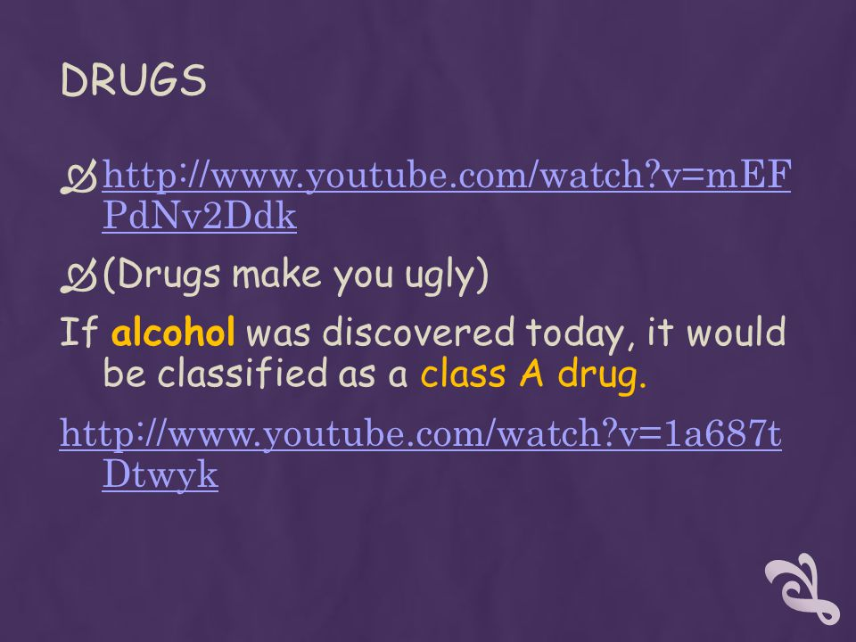 DRUGS  http://www.youtube.com/watch v=mEF PdNv2Ddk http://www.youtube.com/watch v=mEF PdNv2Ddk  (Drugs make you ugly) If alcohol was discovered today, it would be classified as a class A drug.