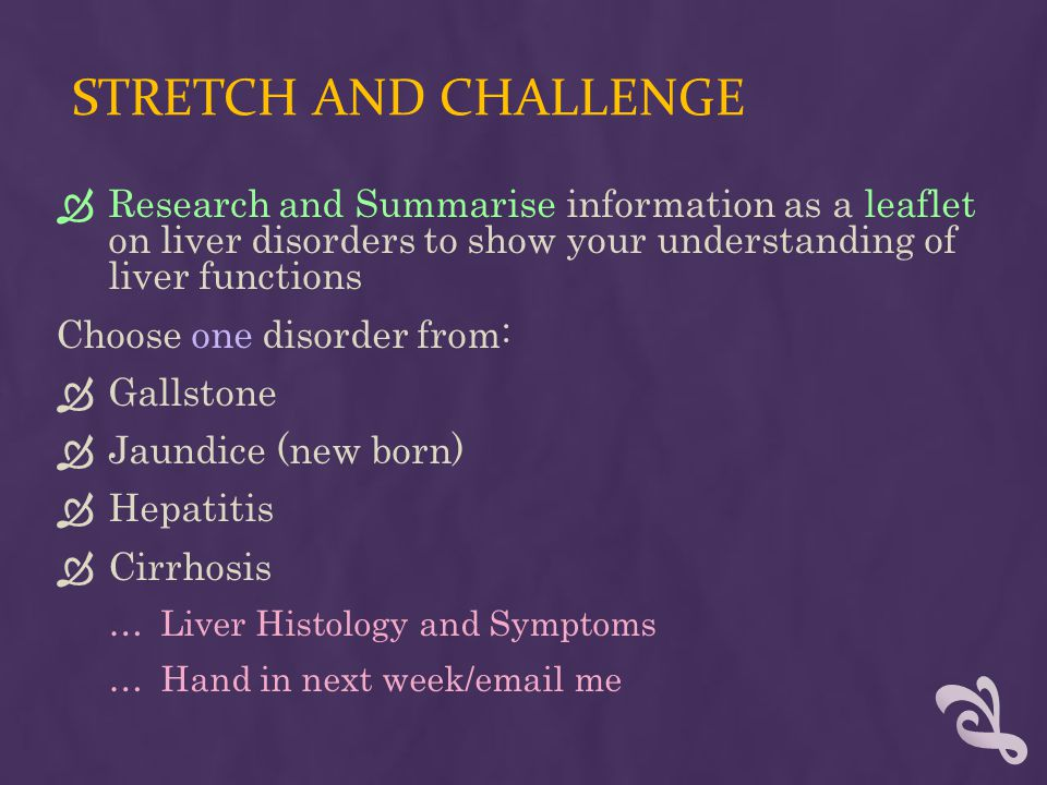 STRETCH AND CHALLENGE  Research and Summarise information as a leaflet on liver disorders to show your understanding of liver functions Choose one disorder from:  Gallstone  Jaundice (new born)  Hepatitis  Cirrhosis …Liver Histology and Symptoms …Hand in next week/email me