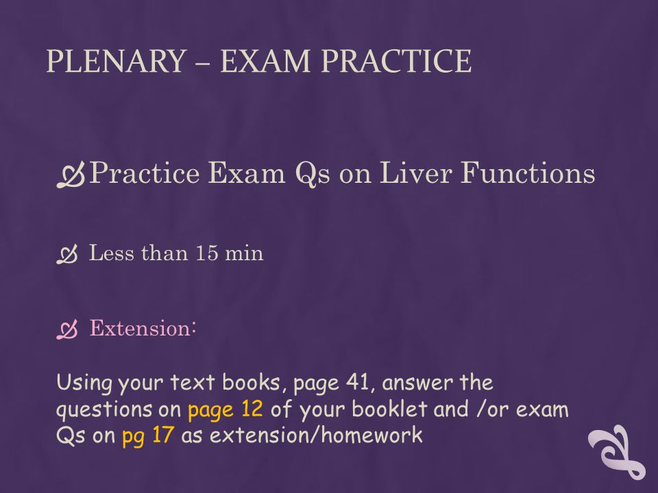 PLENARY – EXAM PRACTICE  Practice Exam Qs on Liver Functions  Less than 15 min  Extension: Using your text books, page 41, answer the questions on
