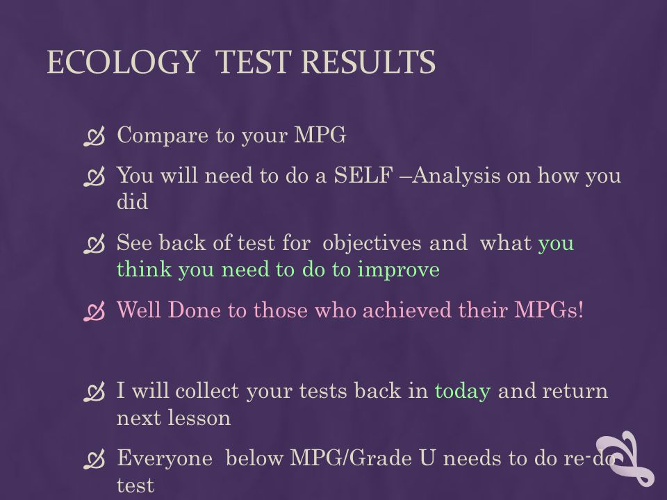 ECOLOGY TEST RESULTS  Compare to your MPG  You will need to do a SELF –Analysis on how you did  See back of test for objectives and what you think you need to do to improve  Well Done to those who achieved their MPGs.