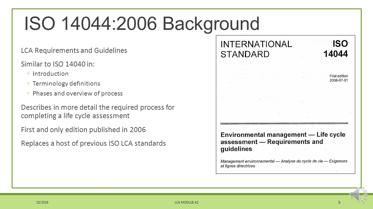 Disclaimer on this Module 02/2015LCA MODULE A2 4 The standard can be purchased from a few sources: ISO ANSI Other standard organizationsISOANSI This module intended only as an overview of ISO 14044 by the International Organization for Standardization.