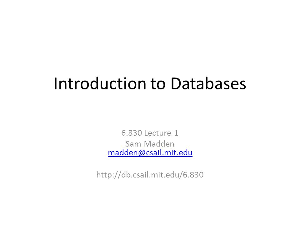 Introduction to Databases 6.830 Lecture 1 Sam Madden madden@csail.mit.edu madden@csail.mit.edu http://db.csail.mit.edu/6.830
