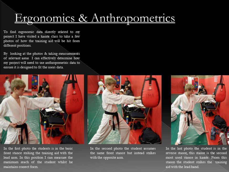 To find ergonomic data directly related to my project I have visited a karate class to take a few photos of how the training aid will be hit from different positions.
