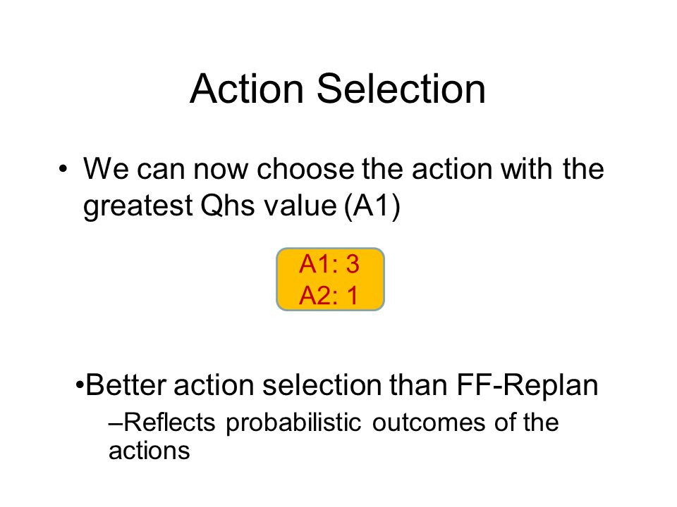 Action Selection We can now choose the action with the greatest Qhs value (A1) A1: 3 A2: 1 Better action selection than FF-Replan –Reflects probabilistic outcomes of the actions