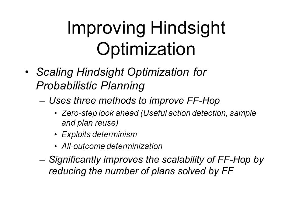 Improving Hindsight Optimization Scaling Hindsight Optimization for Probabilistic Planning –Uses three methods to improve FF-Hop Zero-step look ahead (Useful action detection, sample and plan reuse) Exploits determinism All-outcome determinization –Significantly improves the scalability of FF-Hop by reducing the number of plans solved by FF