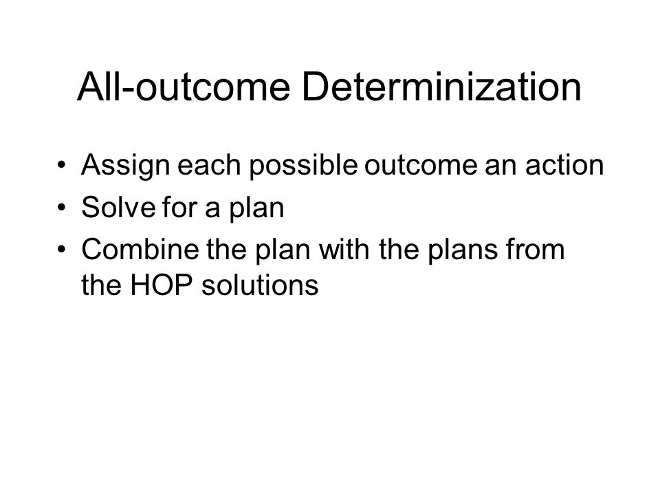 All-outcome Determinization Assign each possible outcome an action Solve for a plan Combine the plan with the plans from the HOP solutions