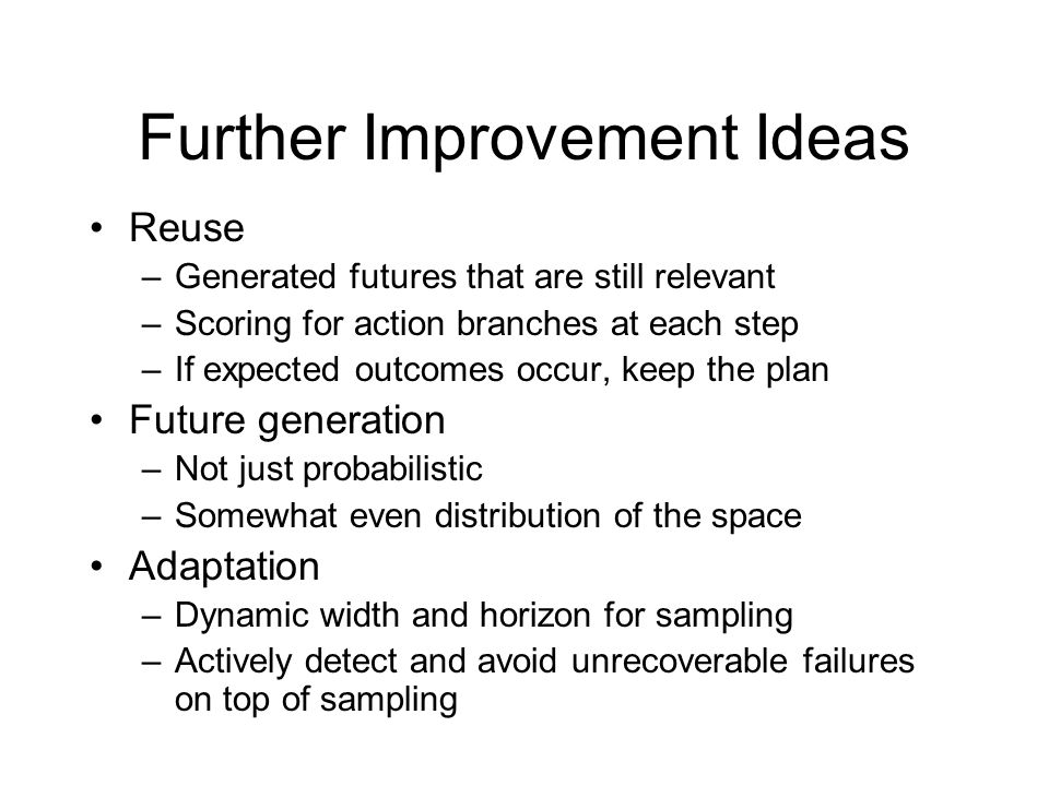 Further Improvement Ideas Reuse –Generated futures that are still relevant –Scoring for action branches at each step –If expected outcomes occur, keep the plan Future generation –Not just probabilistic –Somewhat even distribution of the space Adaptation –Dynamic width and horizon for sampling –Actively detect and avoid unrecoverable failures on top of sampling