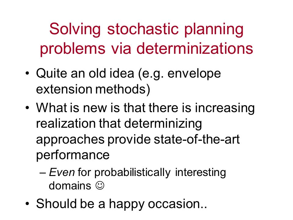 Solving stochastic planning problems via determinizations Quite an old idea (e.g.