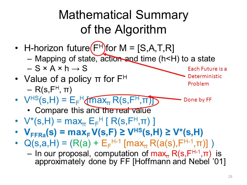 Mathematical Summary of the Algorithm H-horizon future F H for M = [S,A,T,R] –Mapping of state, action and time (h<H) to a state –S × A × h → S Value of a policy π for F H –R(s,F H, π) V HS (s,H) = E F H [max π R(s,F H,π)] Compare this and the real value V*(s,H) = max π E F H [ R(s,F H,π) ] V FFRa (s) = max F V(s,F) ≥ V HS (s,H) ≥ V*(s,H) Q(s,a,H) = (R(a) + E F H-1 [max π R(a(s),F H-1,π)] ) –In our proposal, computation of max π R(s,F H-1,π) is approximately done by FF [Hoffmann and Nebel '01] 29 Done by FF Each Future is a Deterministic Problem
