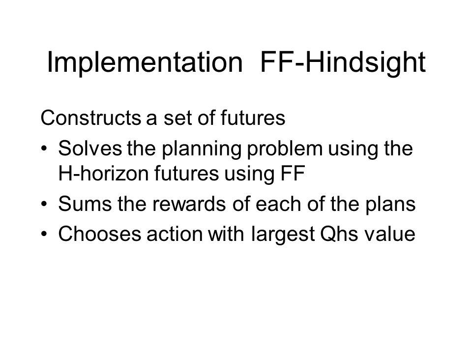 Implementation FF-Hindsight Constructs a set of futures Solves the planning problem using the H-horizon futures using FF Sums the rewards of each of the plans Chooses action with largest Qhs value