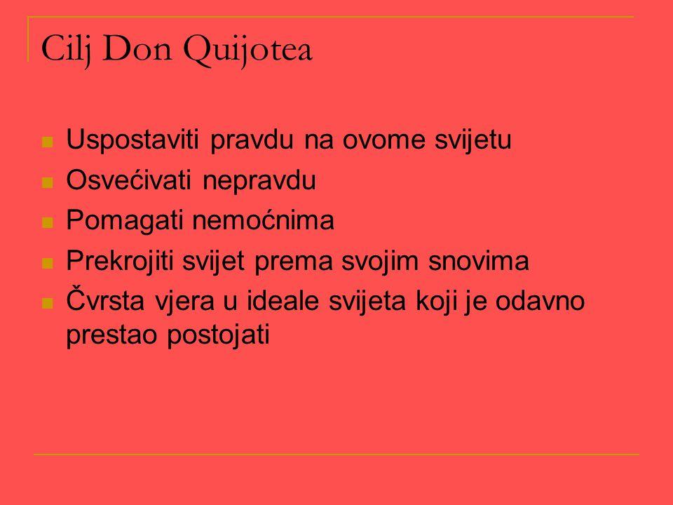 Cilj Don Quijotea Uspostaviti pravdu na ovome svijetu Osvećivati nepravdu Pomagati nemoćnima Prekrojiti svijet prema svojim snovima Čvrsta vjera u ide