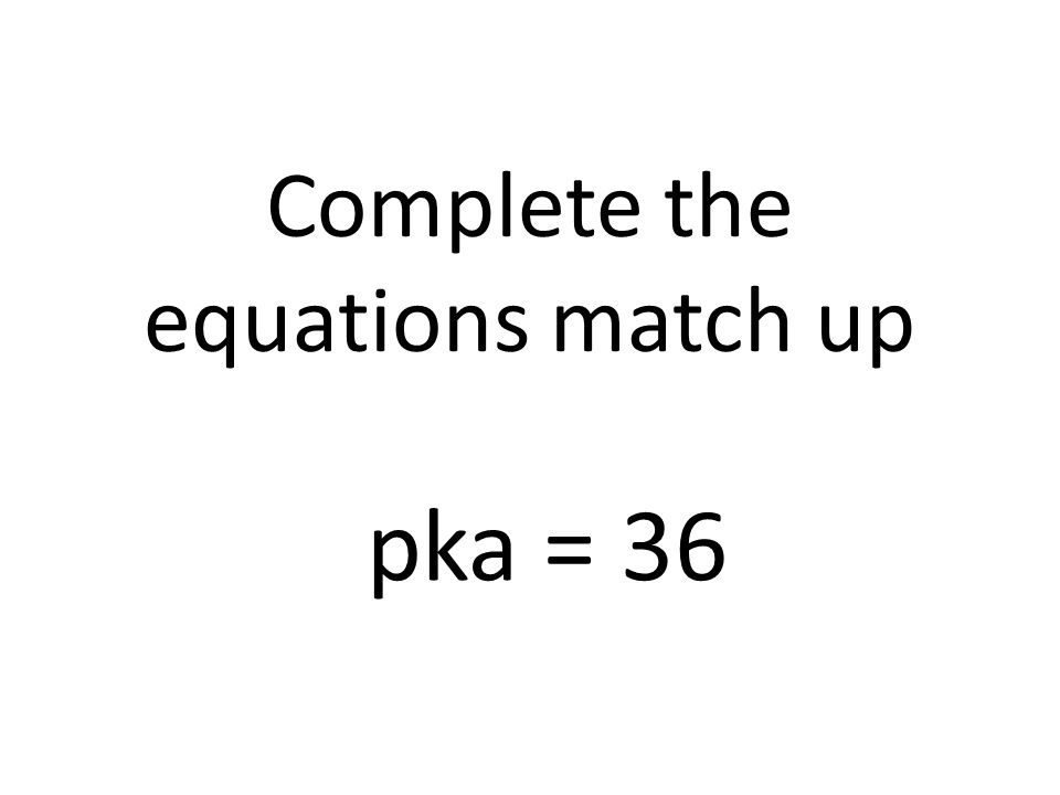 Complete the equations match up pka = 36