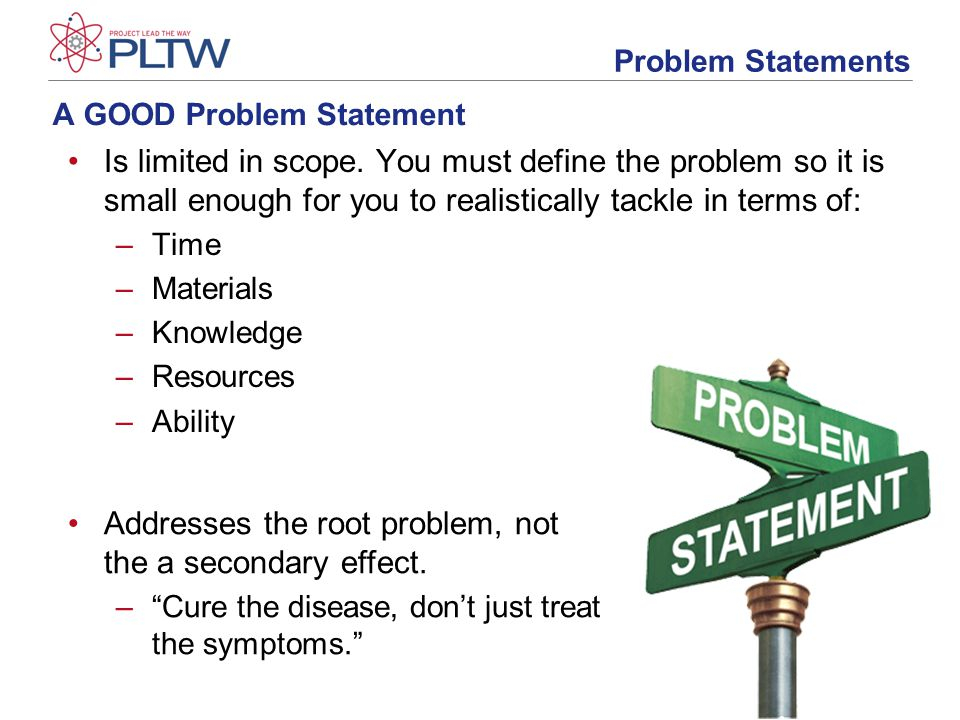 A GOOD Problem Statement Is limited in scope.