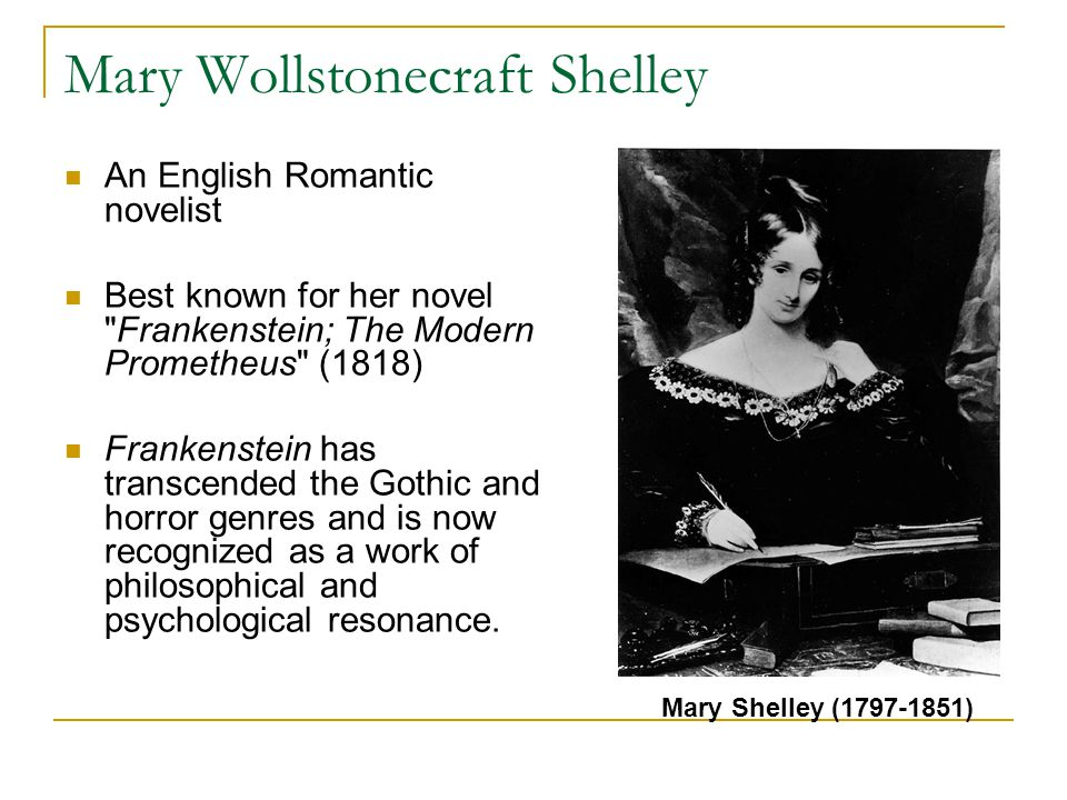 Mary Wollstonecraft Shelley An English Romantic novelist Best known for her novel Frankenstein; The Modern Prometheus (1818) Frankenstein has transcended the Gothic and horror genres and is now recognized as a work of philosophical and psychological resonance.