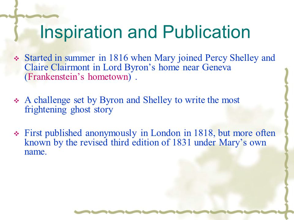 Inspiration and Publication  Started in summer in 1816 when Mary joined Percy Shelley and Claire Clairmont in Lord Byron's home near Geneva (Frankens