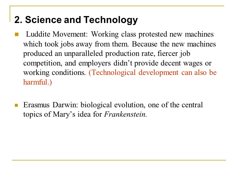 2. Science and Technology Luddite Movement: Working class protested new machines which took jobs away from them. Because the new machines produced an