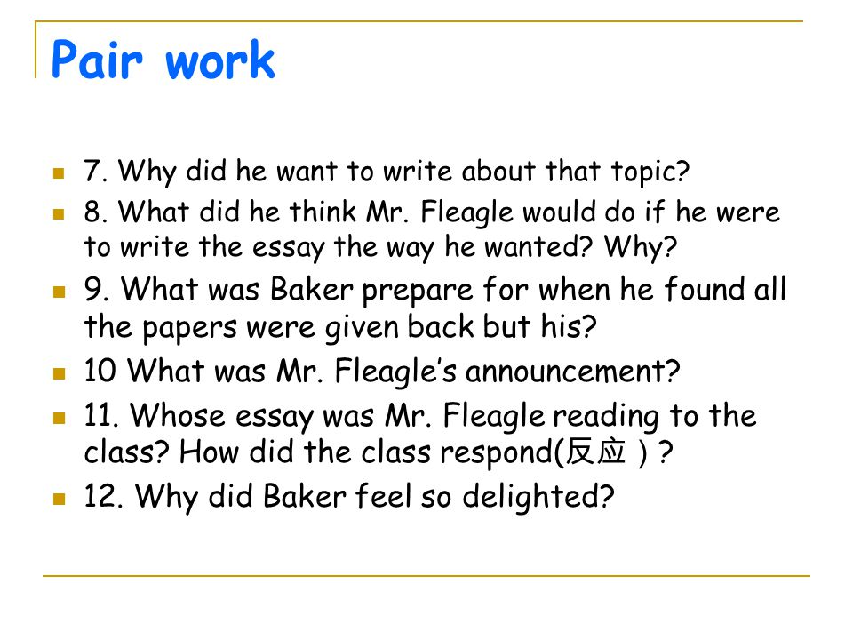 Pair work 7. Why did he want to write about that topic? 8. What did he think Mr. Fleagle would do if he were to write the essay the way he wanted? Why