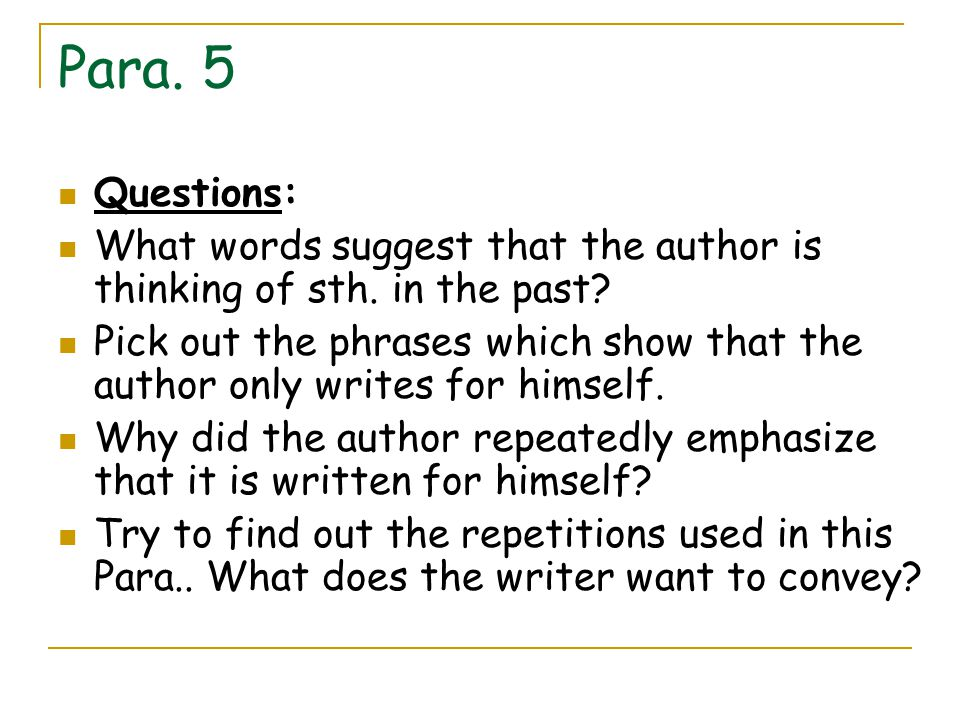 Para. 5 Questions: What words suggest that the author is thinking of sth. in the past? Pick out the phrases which show that the author only writes for