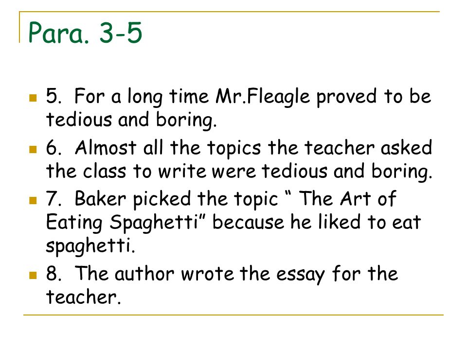 Para. 3-5 5. For a long time Mr.Fleagle proved to be tedious and boring. 6. Almost all the topics the teacher asked the class to write were tedious an