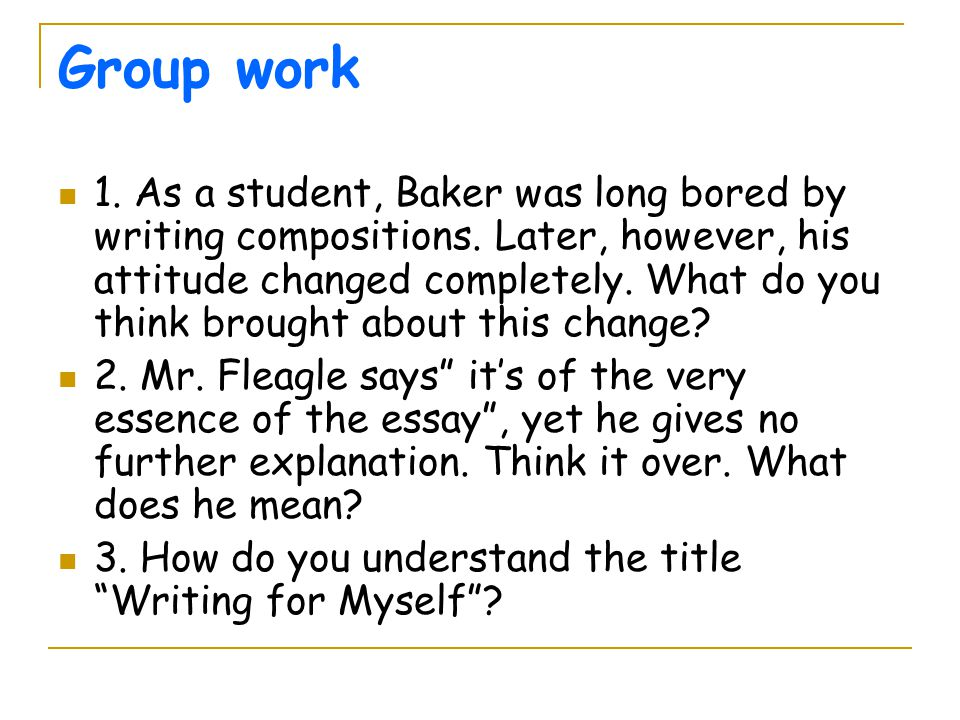 Group work 1. As a student, Baker was long bored by writing compositions. Later, however, his attitude changed completely. What do you think brought a