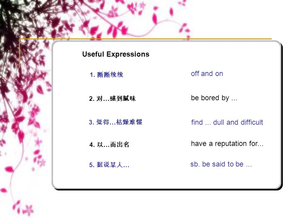 Useful Expressions 1. 断断续续 off and on 2. 对 … 感到腻味 3. 觉得 … 枯燥难懂 4. 以 … 而出名 5. 据说某人 … be bored by... find... dull and difficult have a reputation for...