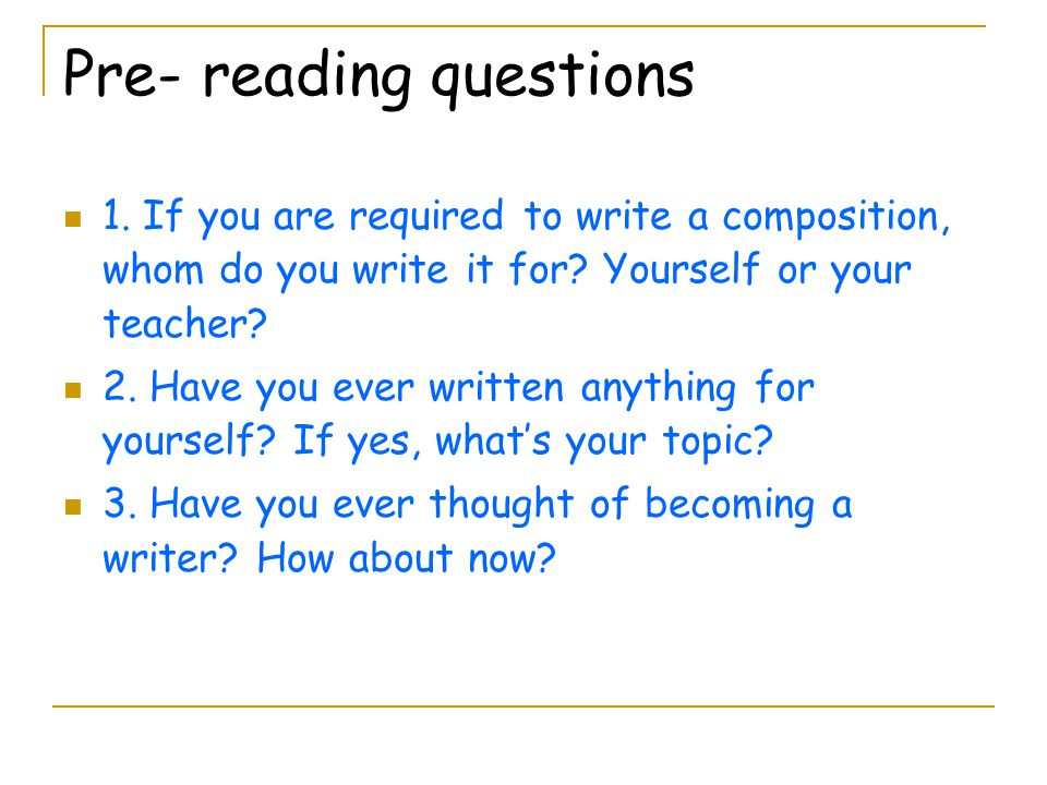 Pre- reading questions 1. If you are required to write a composition, whom do you write it for? Yourself or your teacher? 2. Have you ever written any