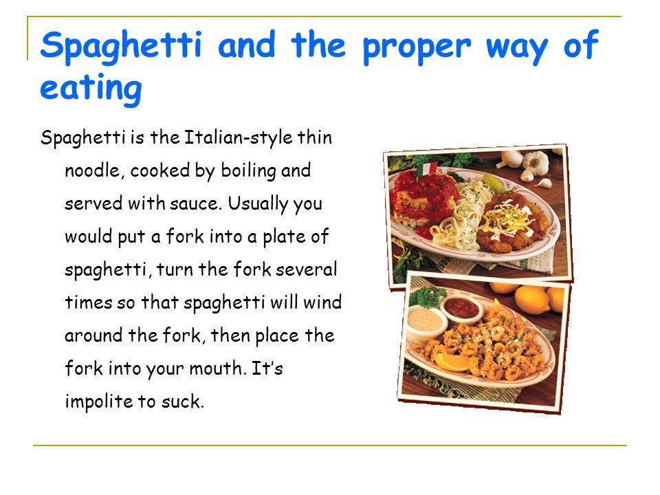 Spaghetti and the proper way of eating Spaghetti is the Italian-style thin noodle, cooked by boiling and served with sauce. Usually you would put a fo