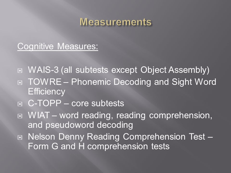 Cognitive Measures:  WAIS-3 (all subtests except Object Assembly)  TOWRE – Phonemic Decoding and Sight Word Efficiency  C-TOPP – core subtests  WIAT – word reading, reading comprehension, and pseudoword decoding  Nelson Denny Reading Comprehension Test – Form G and H comprehension tests