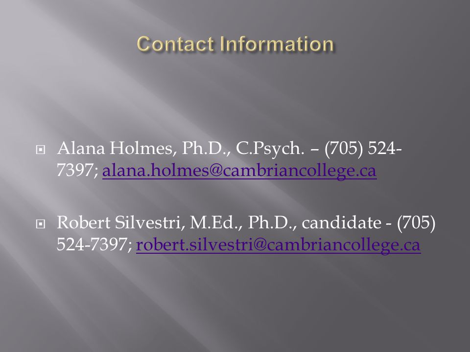  Alana Holmes, Ph.D., C.Psych. – (705) 524- 7397; alana.holmes@cambriancollege.caalana.holmes@cambriancollege.ca  Robert Silvestri, M.Ed., Ph.D., ca