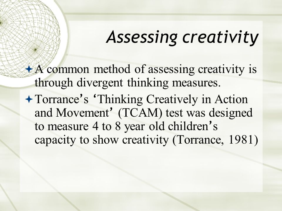Assessing creativity  A common method of assessing creativity is through divergent thinking measures.