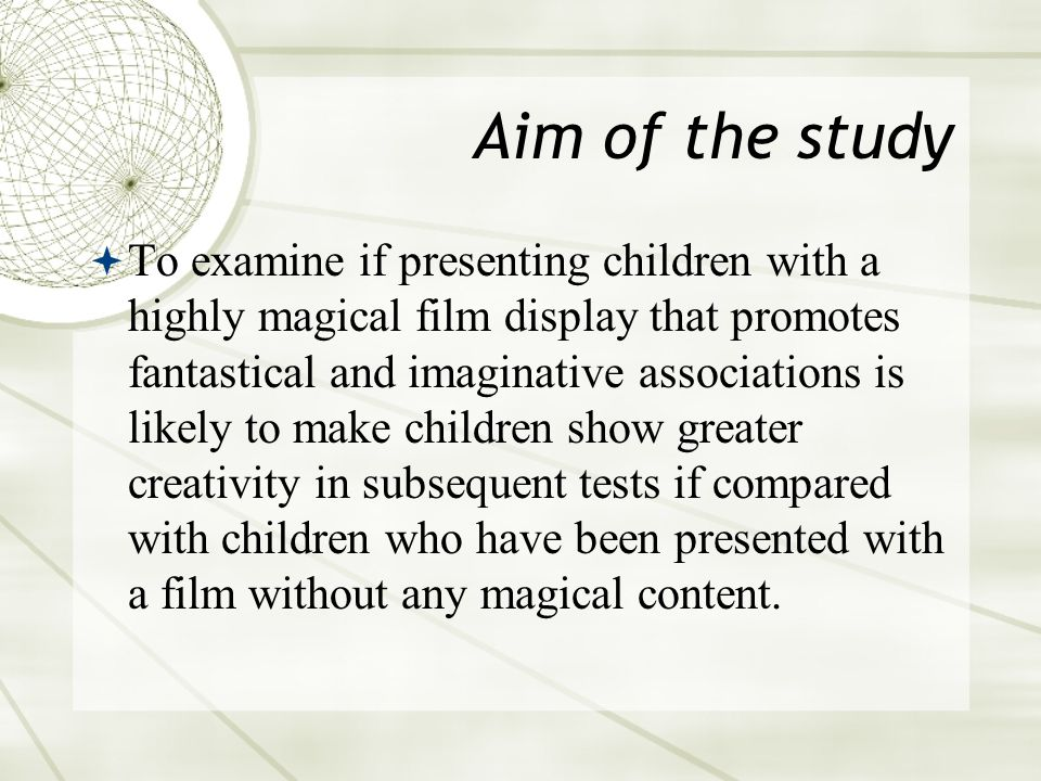Aim of the study  To examine if presenting children with a highly magical film display that promotes fantastical and imaginative associations is likely to make children show greater creativity in subsequent tests if compared with children who have been presented with a film without any magical content.