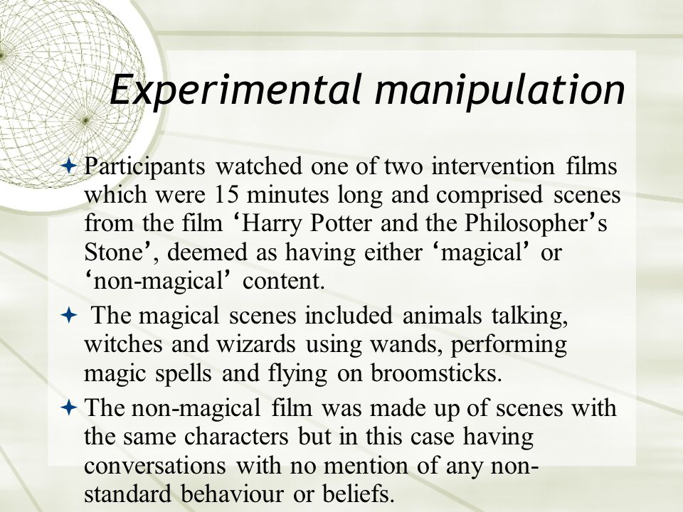 Experimental manipulation  Participants watched one of two intervention films which were 15 minutes long and comprised scenes from the film ' Harry Potter and the Philosopher ' s Stone ', deemed as having either ' magical ' or ' non-magical ' content.